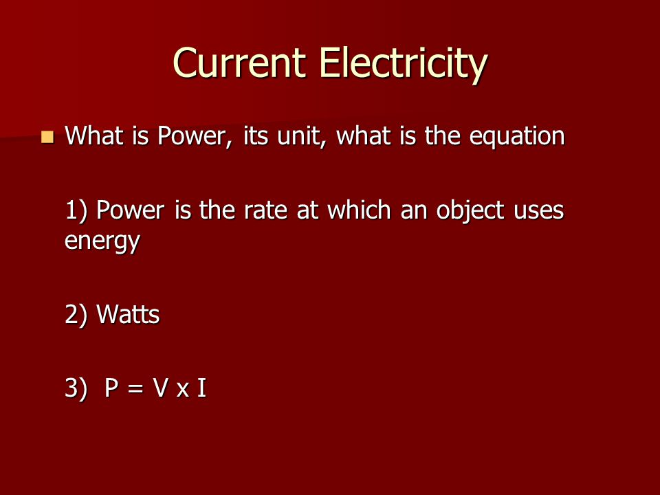 Current Electricity What is Power, its unit, what is the equation What is Power, its unit, what is the equation 1) Power is the rate at which an object uses energy 2) Watts 3) P = V x I