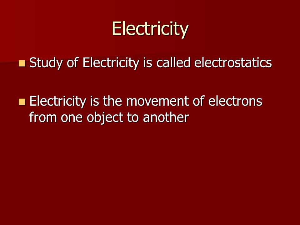 Electricity Study of Electricity is called electrostatics Study of Electricity is called electrostatics Electricity is the movement of electrons from one object to another Electricity is the movement of electrons from one object to another