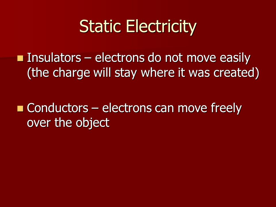 Static Electricity Insulators – electrons do not move easily (the charge will stay where it was created) Insulators – electrons do not move easily (the charge will stay where it was created) Conductors – electrons can move freely over the object Conductors – electrons can move freely over the object