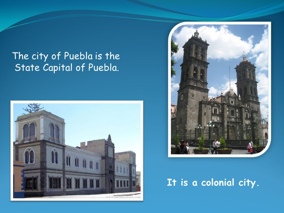 The city of Puebla is the State Capital of Puebla. It is a colonial city.