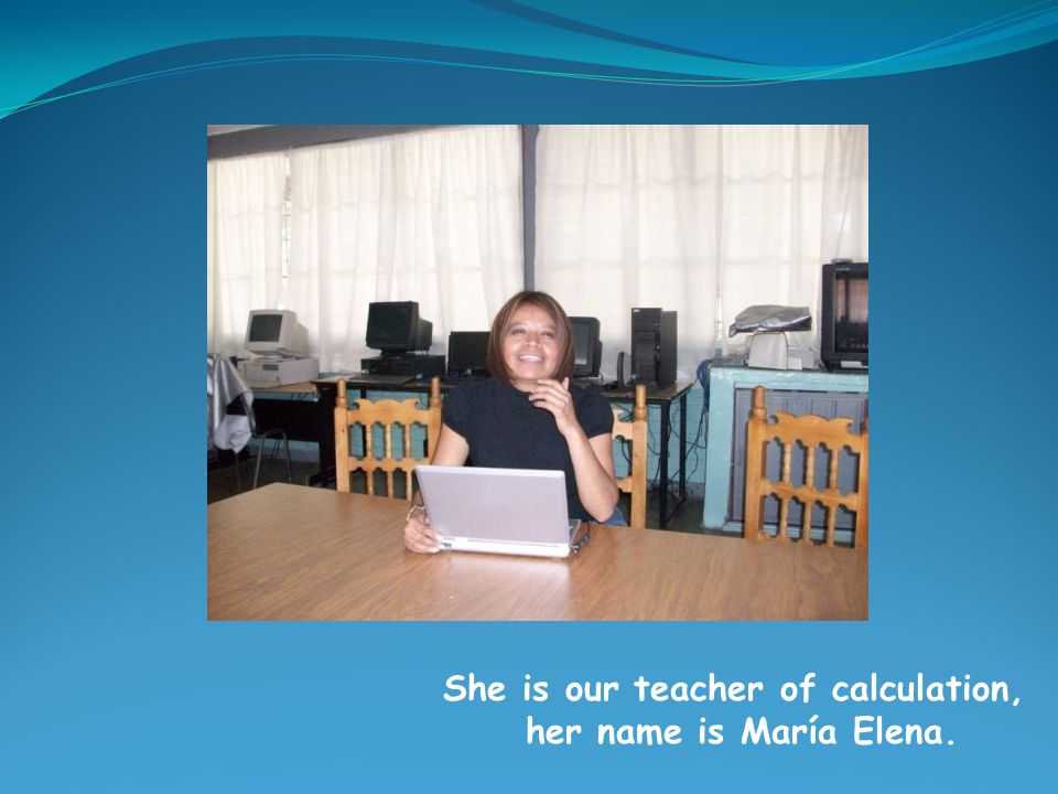 She is our teacher of calculation, her name is María Elena.