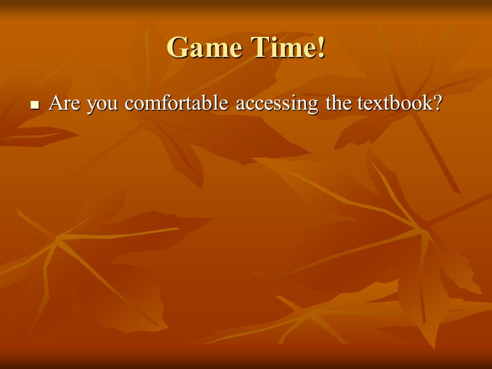 Game Time! Are you comfortable accessing the textbook Are you comfortable accessing the textbook