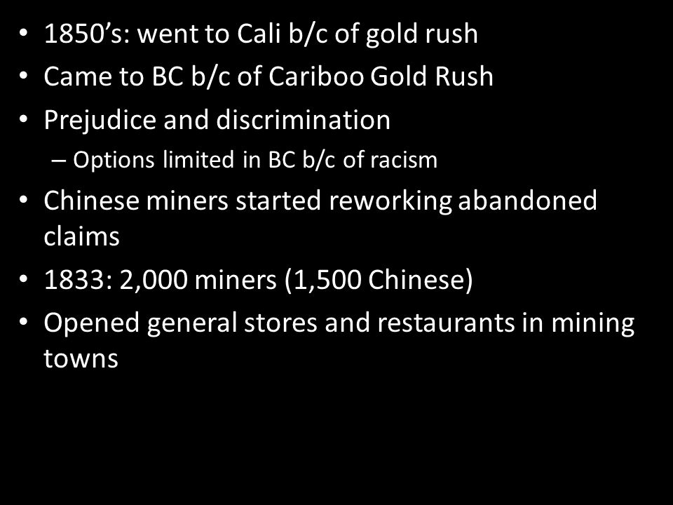 1850's: went to Cali b/c of gold rush Came to BC b/c of Cariboo Gold Rush Prejudice and discrimination – Options limited in BC b/c of racism Chinese miners started reworking abandoned claims 1833: 2,000 miners (1,500 Chinese) Opened general stores and restaurants in mining towns