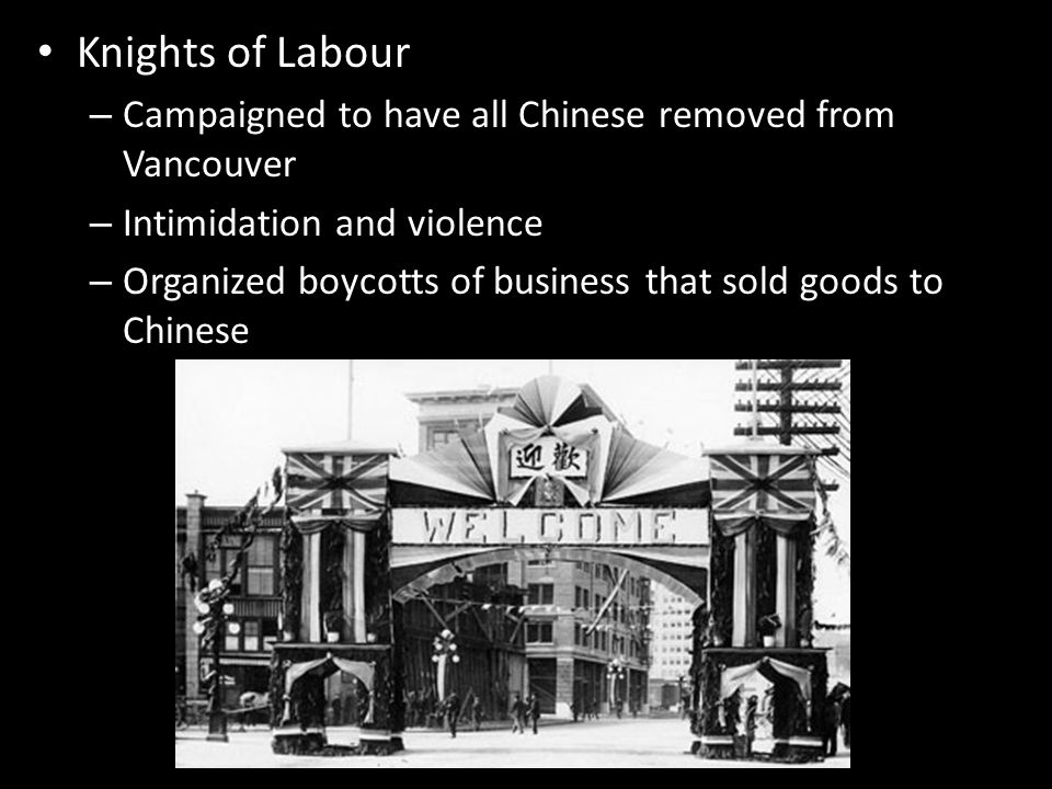 Knights of Labour – Campaigned to have all Chinese removed from Vancouver – Intimidation and violence – Organized boycotts of business that sold goods to Chinese
