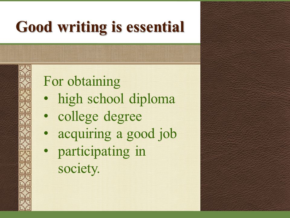 Good writing is essential For obtaining high school diploma college degree acquiring a good job participating in society.