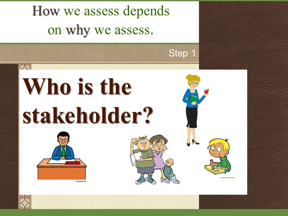 Who is the stakeholder How How we assess depends why on why we assess. Step 1