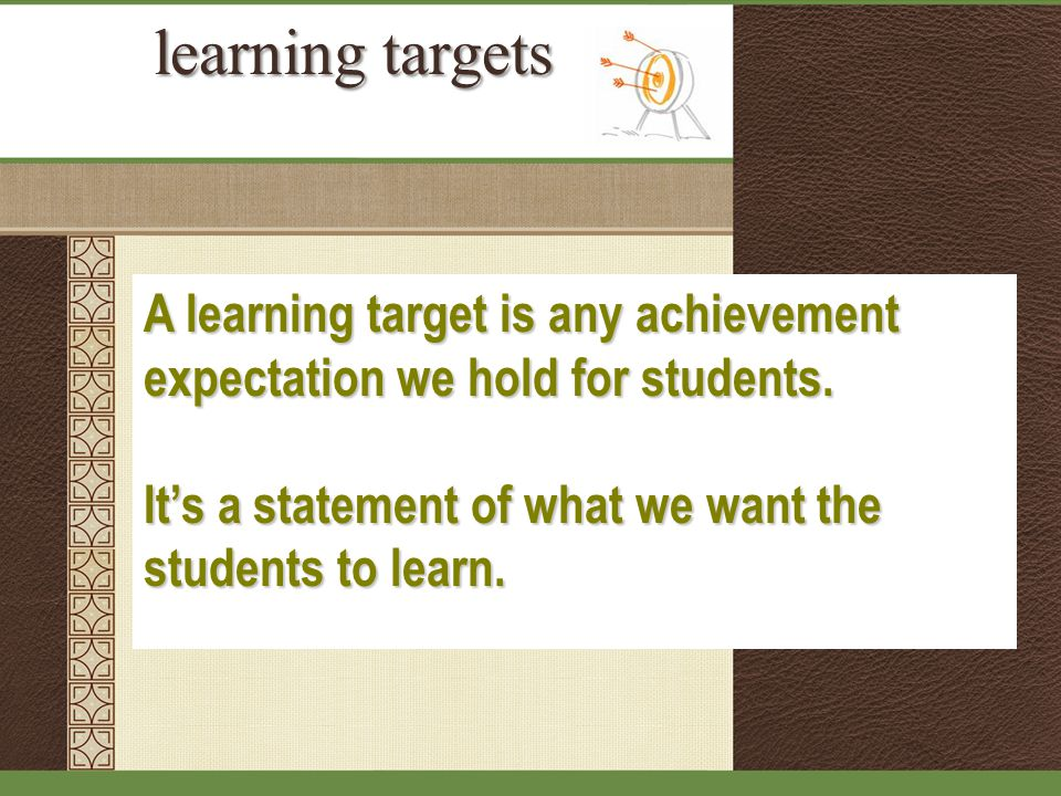 learning targets A learning target is any achievement expectation we hold for students.