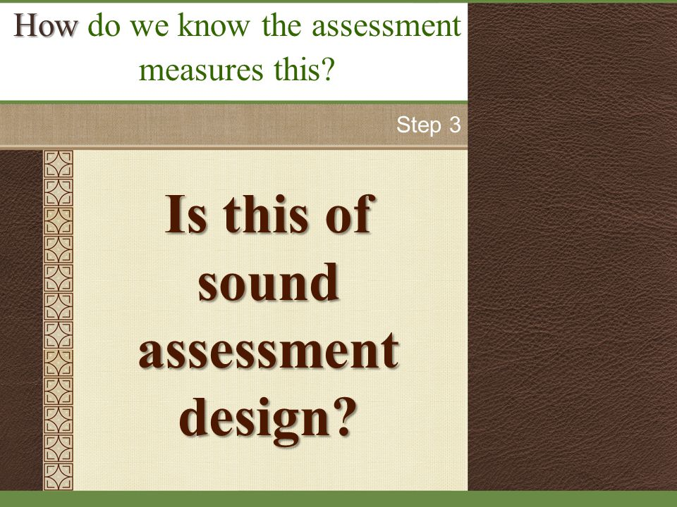 Is this of sound assessment design How How do we know the assessment measures this Step 3