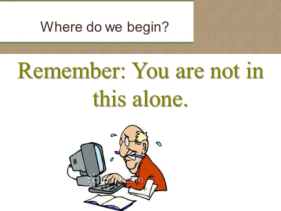 Remember: You are not in this alone. Where do we begin