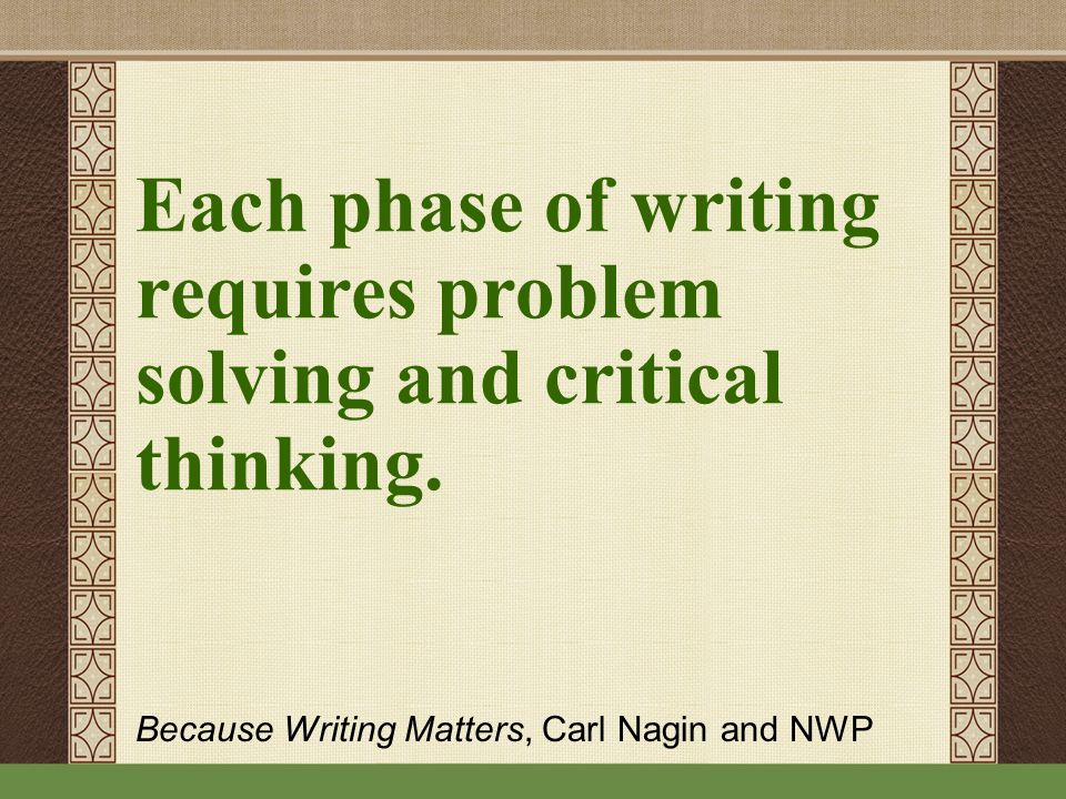 Each phase of writing requires problem solving and critical thinking.