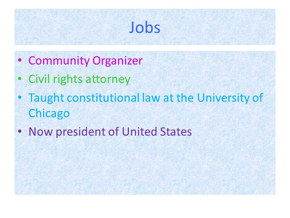 Jobs Community Organizer Civil rights attorney Taught constitutional law at the University of Chicago Now president of United States