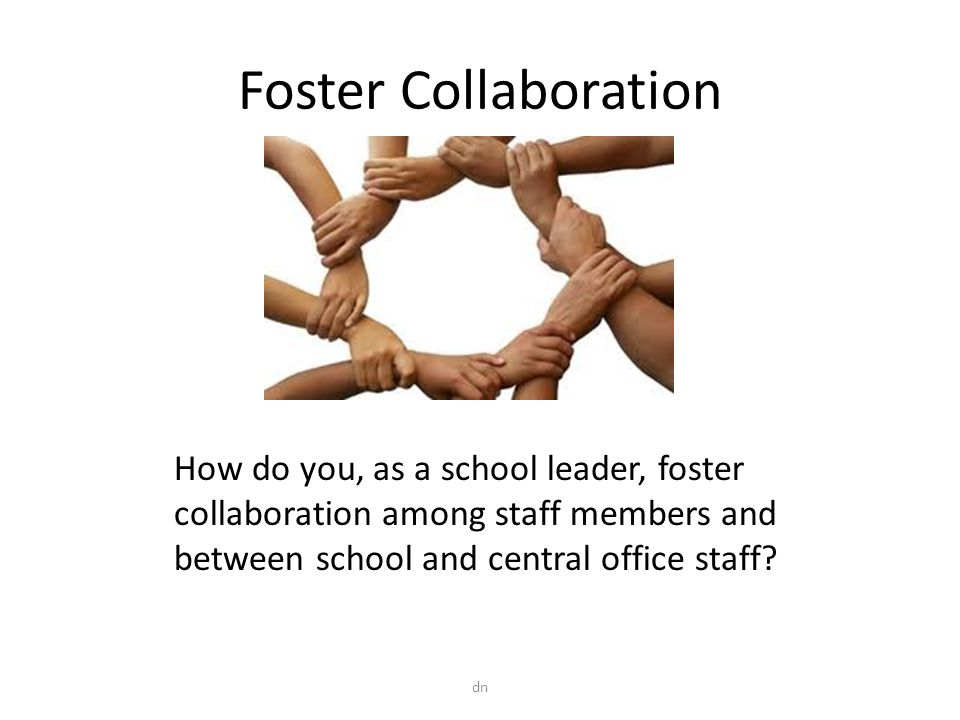 Foster Collaboration How do you, as a school leader, foster collaboration among staff members and between school and central office staff.
