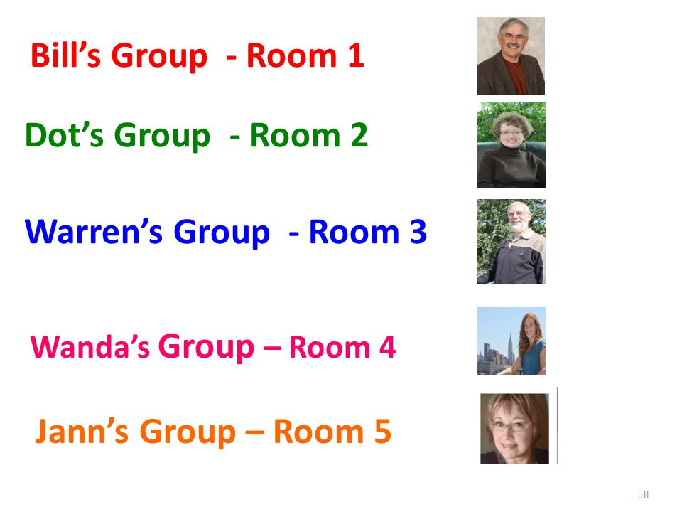 Bill's Group - Room 1 Warren's Group - Room 3 Dot's Group - Room 2 all Wanda's Group – Room 4 Jann's Group – Room 5