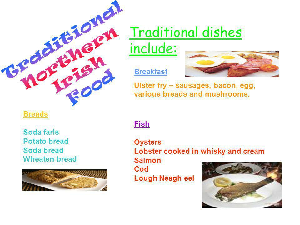 Traditional dishes include: Breakfast Ulster fry – sausages, bacon, egg, various breads and mushrooms.