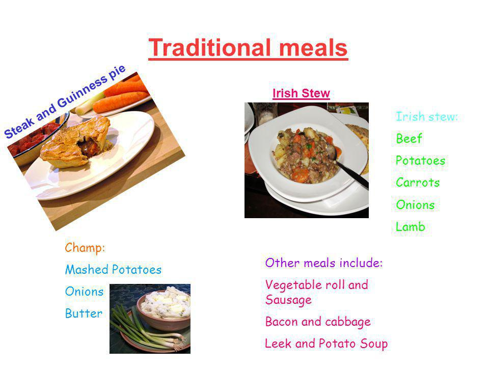 Traditional meals Steak and Guinness pie Irish Stew Irish stew: Beef Potatoes Carrots Onions Lamb Other meals include: Vegetable roll and Sausage Bacon and cabbage Leek and Potato Soup Champ: Mashed Potatoes Onions Butter
