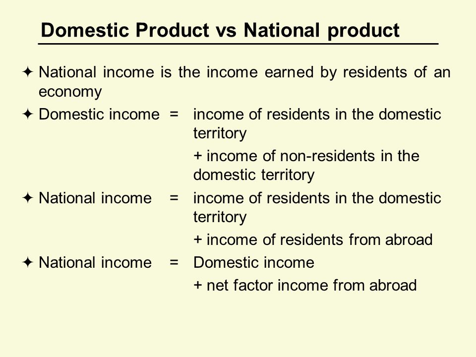 Domestic Product vs National product  National income is the income earned by residents of an economy  Domestic income=income of residents in the domestic territory + income of non-residents in the domestic territory  National income=income of residents in the domestic territory + income of residents from abroad  National income=Domestic income + net factor income from abroad