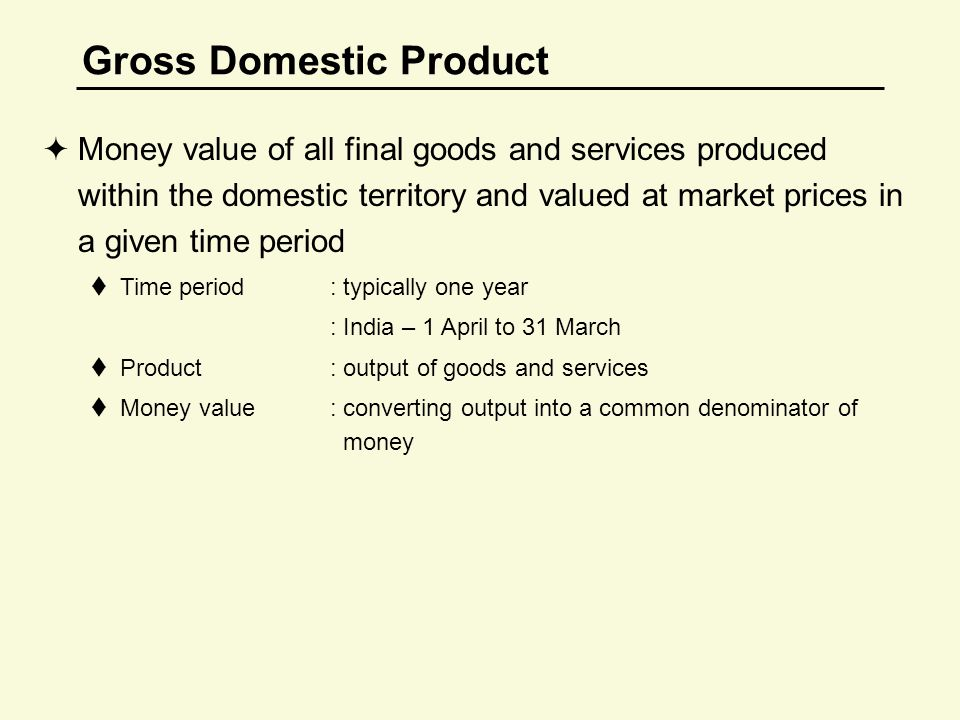 Gross Domestic Product  Money value of all final goods and services produced within the domestic territory and valued at market prices in a given time period  Time period : typically one year : India – 1 April to 31 March  Product : output of goods and services  Money value : converting output into a common denominator of money