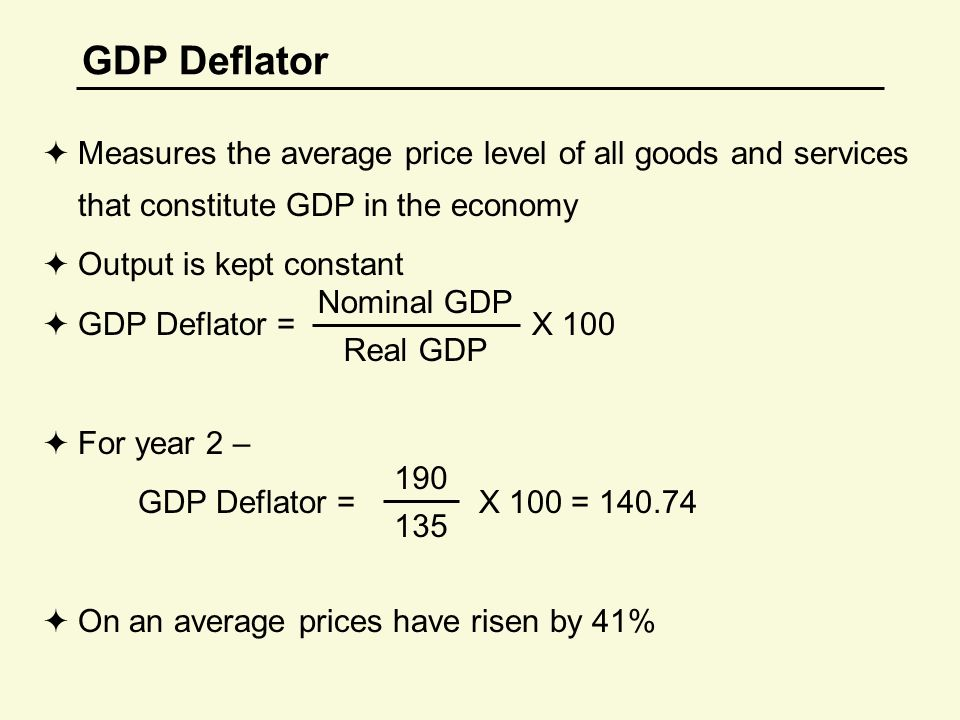 GDP Deflator  Measures the average price level of all goods and services that constitute GDP in the economy  Output is kept constant  GDP Deflator = X 100  For year 2 – GDP Deflator = X 100 = 140.74  On an average prices have risen by 41% Nominal GDP Real GDP 190 135