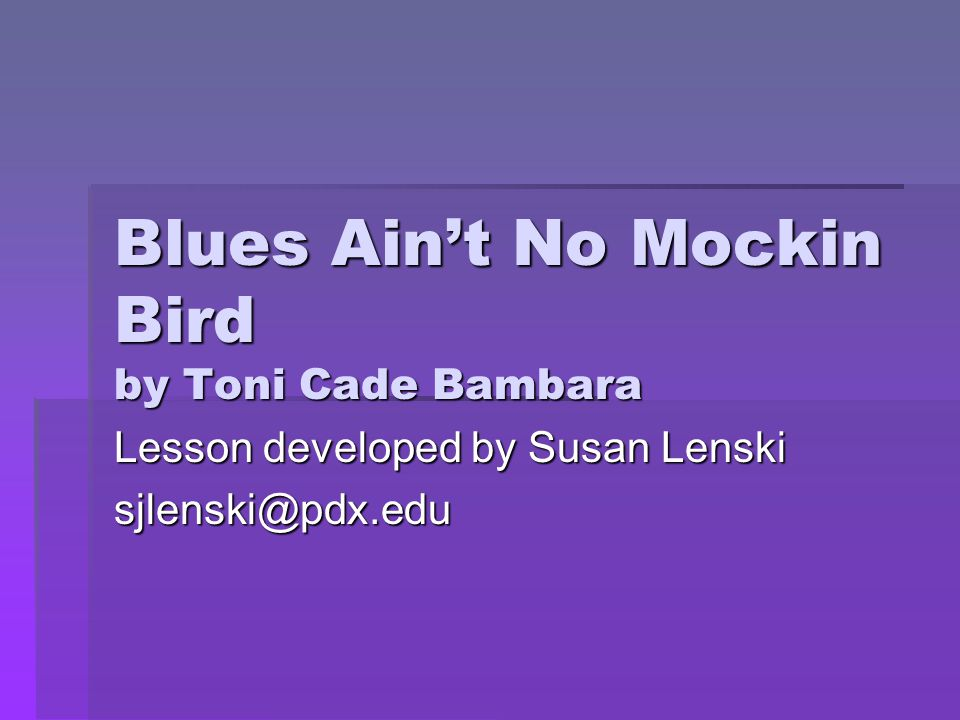 Blues Ain't No Mockin Bird by Toni Cade Bambara Lesson developed by Susan Lenski sjlenski@pdx.edu