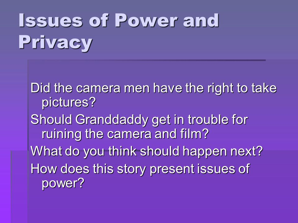 Issues of Power and Privacy Did the camera men have the right to take pictures.