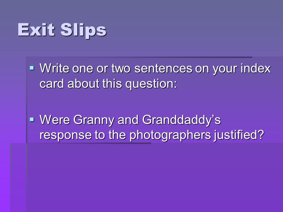 Exit Slips  Write one or two sentences on your index card about this question:  Were Granny and Granddaddy's response to the photographers justified
