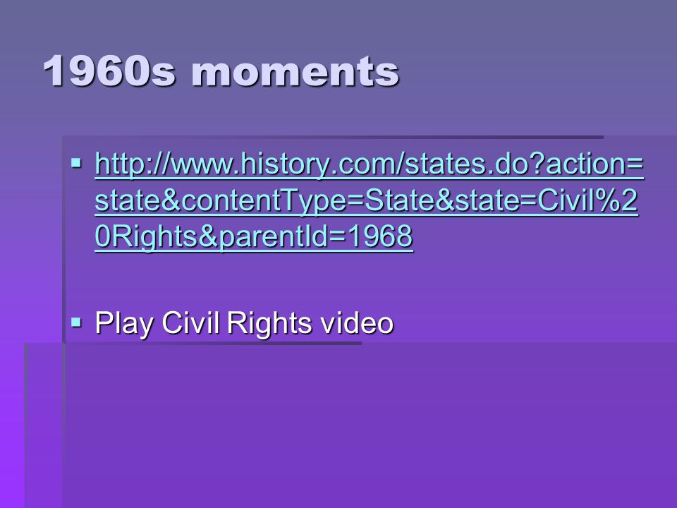 1960s moments  http://www.history.com/states.do action= state&contentType=State&state=Civil%2 0Rights&parentId=1968 http://www.history.com/states.do action= state&contentType=State&state=Civil%2 0Rights&parentId=1968 http://www.history.com/states.do action= state&contentType=State&state=Civil%2 0Rights&parentId=1968  Play Civil Rights video
