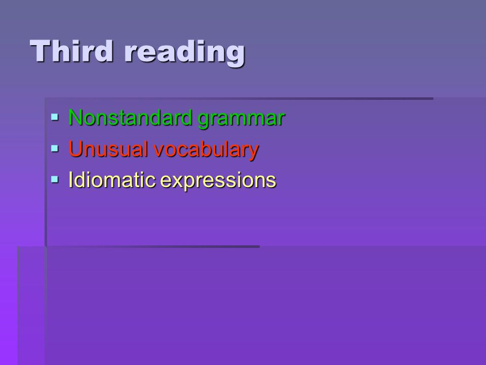 Third reading  Nonstandard grammar  Unusual vocabulary  Idiomatic expressions