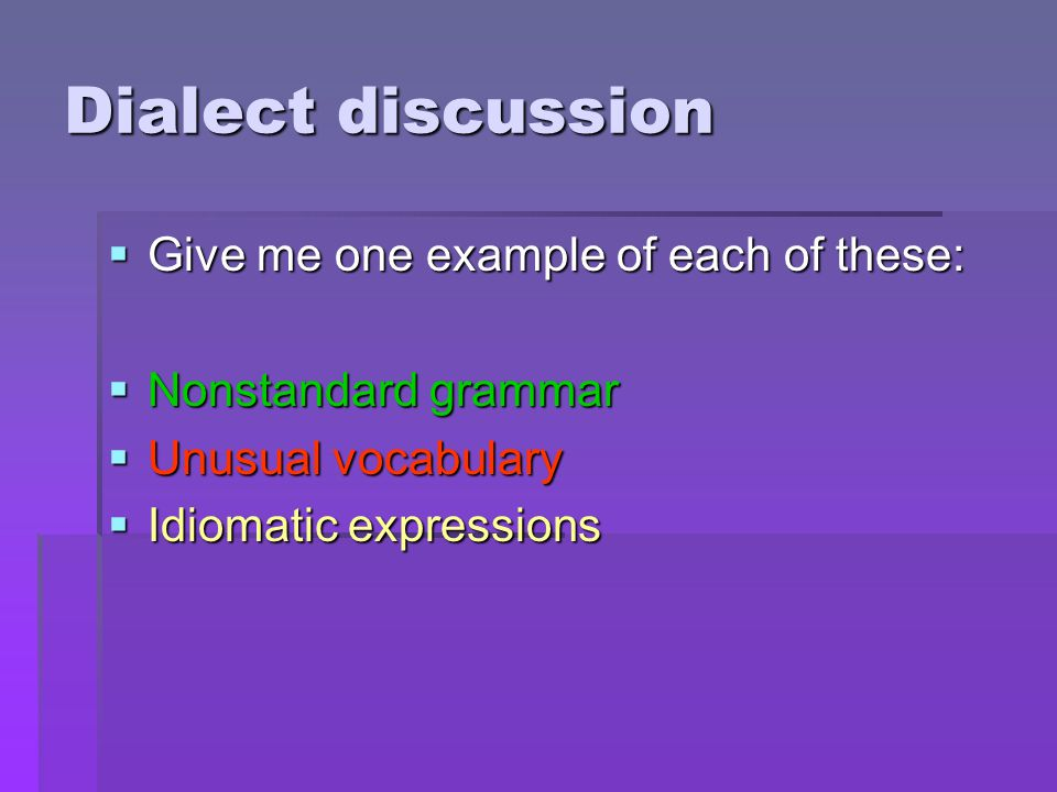 Dialect discussion  Give me one example of each of these:  Nonstandard grammar  Unusual vocabulary  Idiomatic expressions
