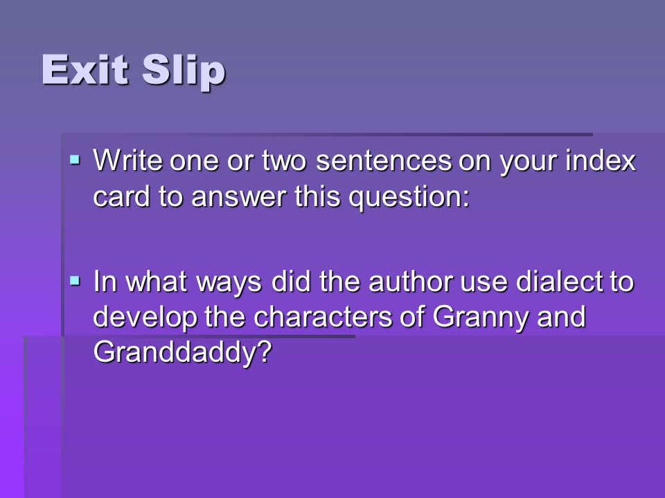 Exit Slip  Write one or two sentences on your index card to answer this question:  In what ways did the author use dialect to develop the characters of Granny and Granddaddy