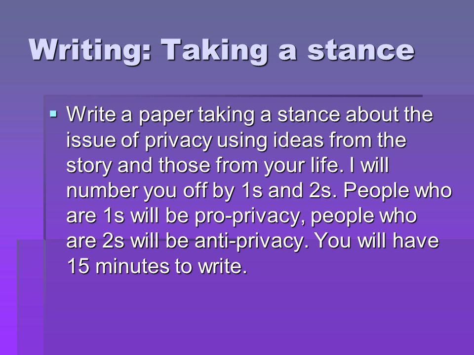 Writing: Taking a stance  Write a paper taking a stance about the issue of privacy using ideas from the story and those from your life.