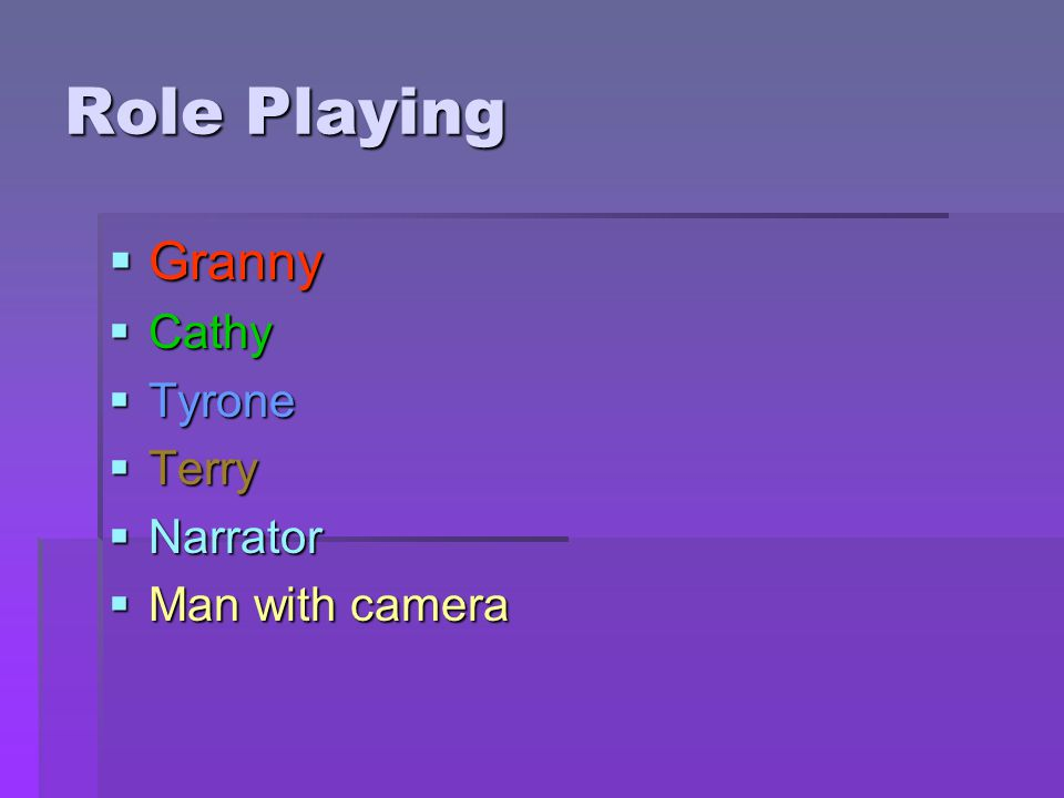 Role Playing  Granny  Cathy  Tyrone  Terry  Narrator  Man with camera