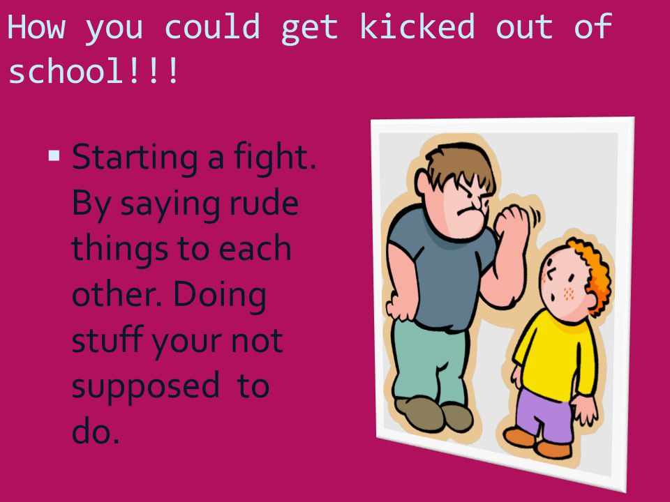 How you could get kicked out of school!!.  Starting a fight.