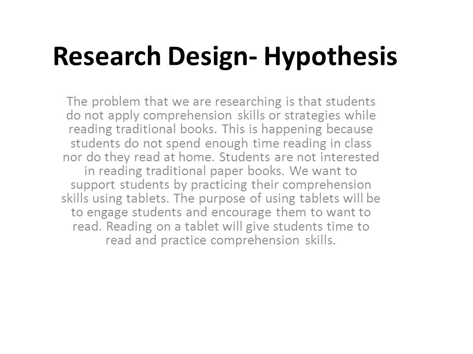 Research Design- Hypothesis The problem that we are researching is that students do not apply comprehension skills or strategies while reading traditional books.
