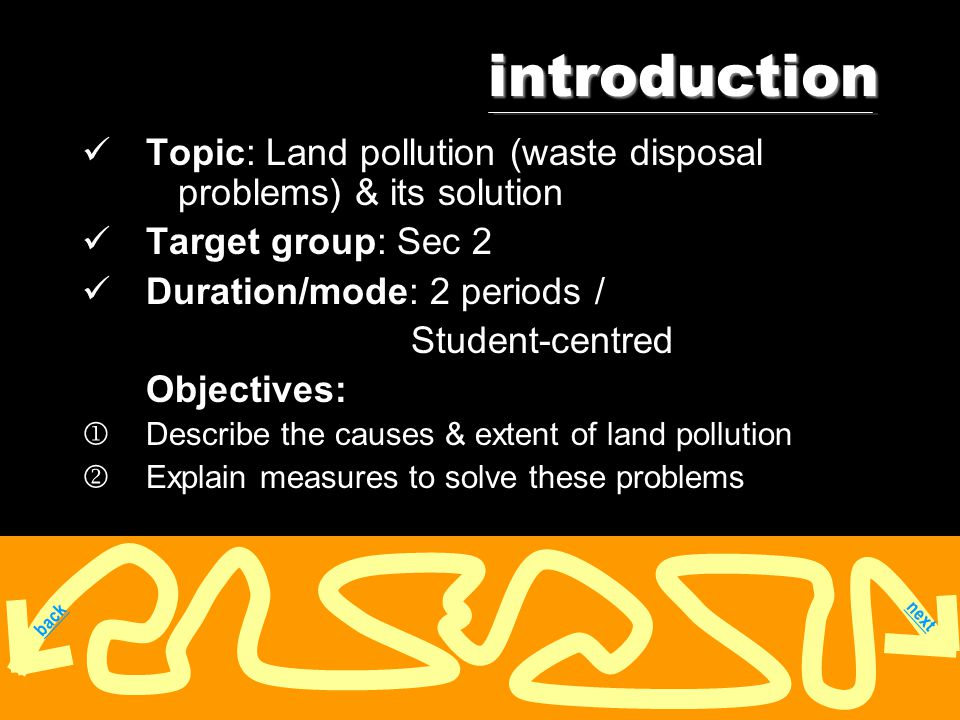 introduction next Topic: Land pollution (waste disposal problems) & its solution Target group: Sec 2 Duration/mode: 2 periods / Student-centred Objectives:  Describe the causes & extent of land pollution  Explain measures to solve these problems next back