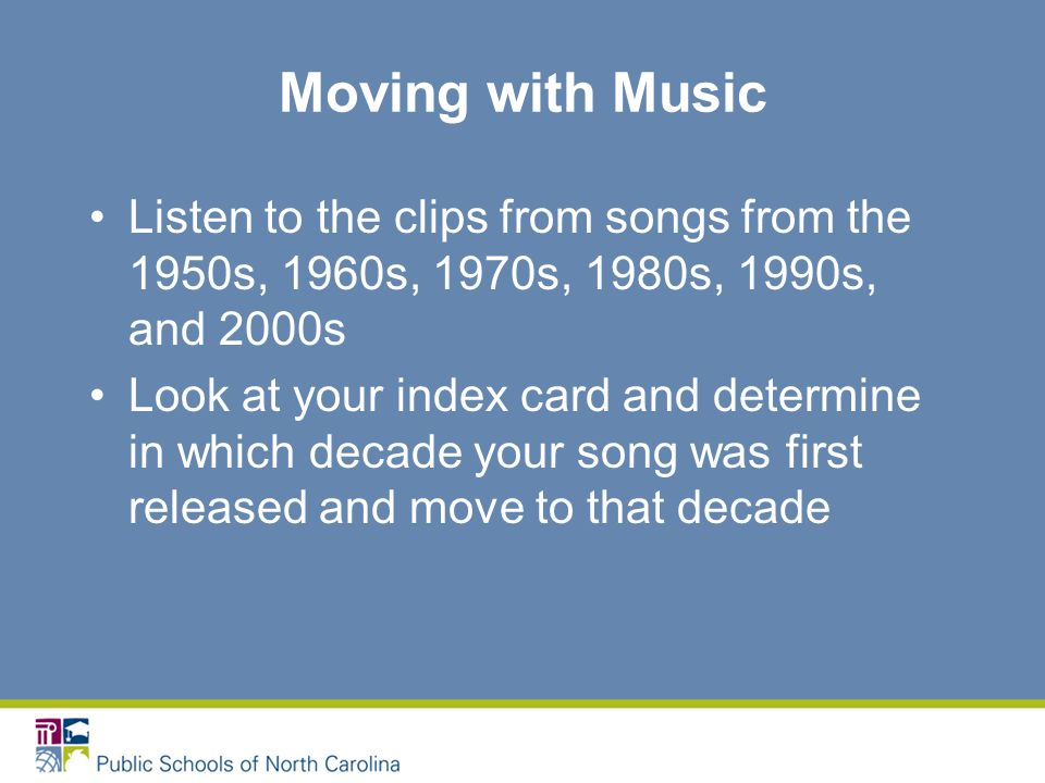 Moving with Music Listen to the clips from songs from the 1950s, 1960s, 1970s, 1980s, 1990s, and 2000s Look at your index card and determine in which decade your song was first released and move to that decade