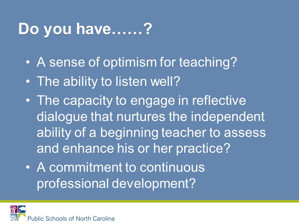 A sense of optimism for teaching. The ability to listen well.