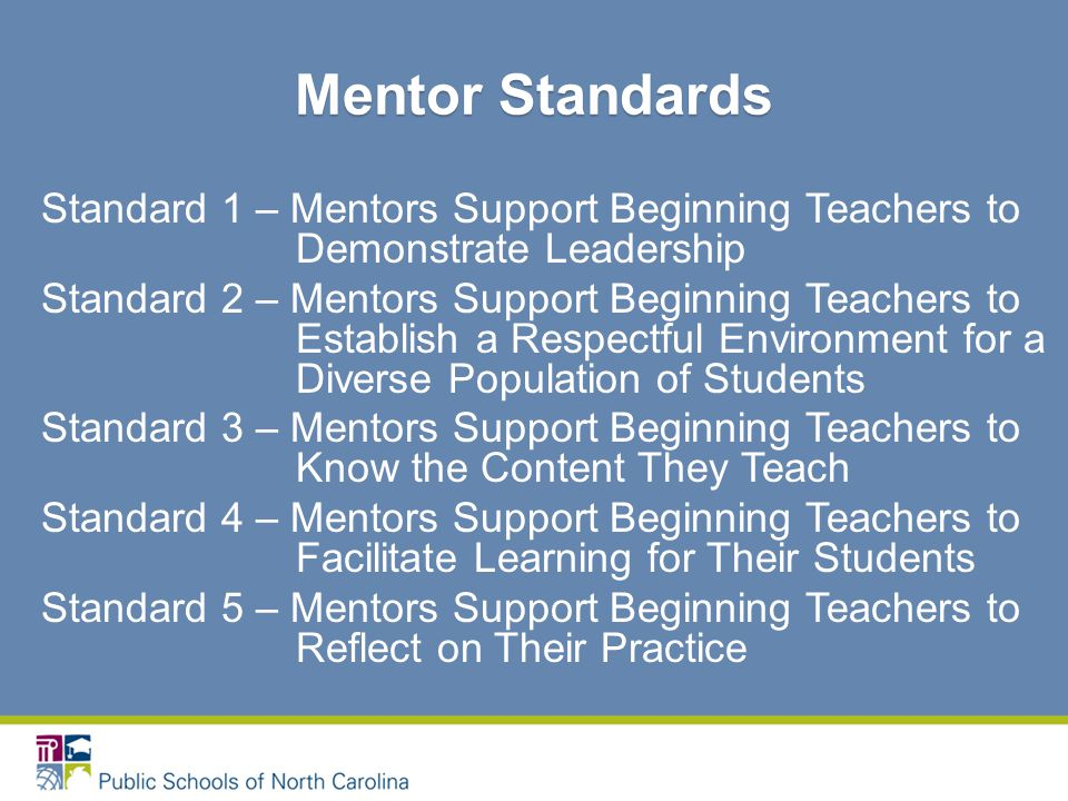 Standard 1 – Mentors Support Beginning Teachers to Demonstrate Leadership Standard 2 – Mentors Support Beginning Teachers to Establish a Respectful Environment for a Diverse Population of Students Standard 3 – Mentors Support Beginning Teachers to Know the Content They Teach Standard 4 – Mentors Support Beginning Teachers to Facilitate Learning for Their Students Standard 5 – Mentors Support Beginning Teachers to Reflect on Their Practice Mentor Standards