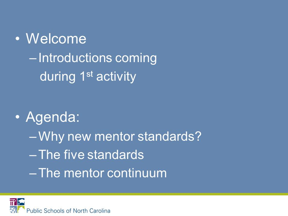 Welcome –Introductions coming during 1 st activity Agenda: –Why new mentor standards.