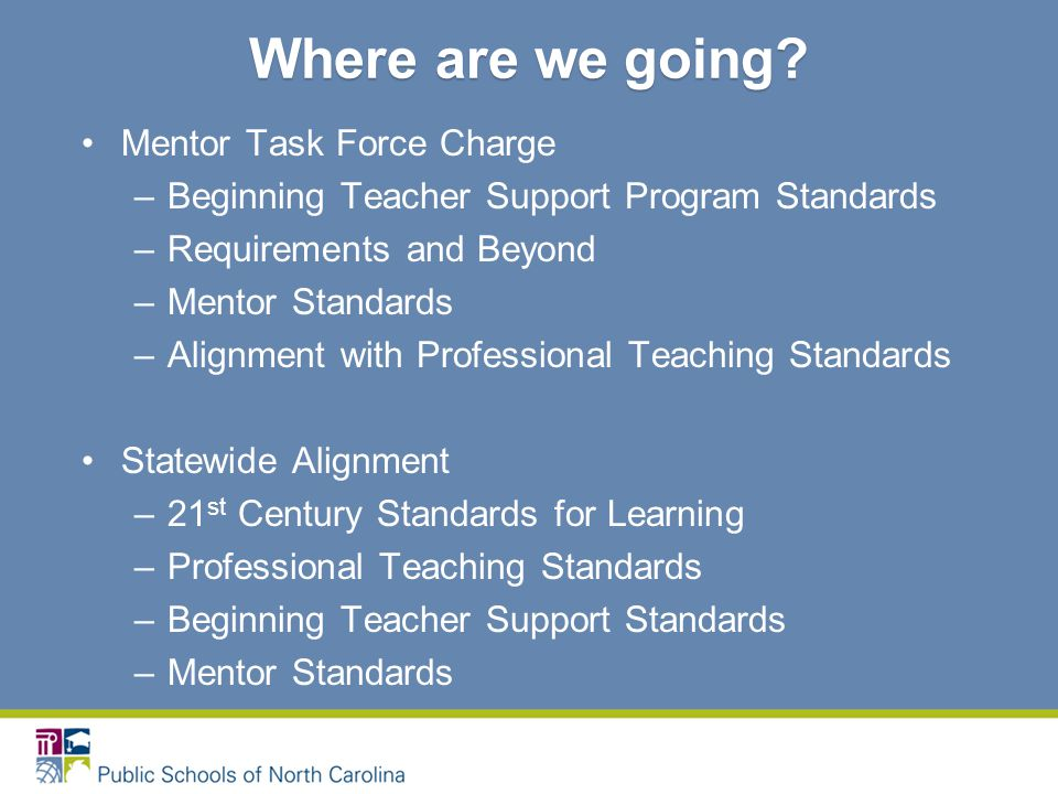 Mentor Task Force Charge –Beginning Teacher Support Program Standards –Requirements and Beyond –Mentor Standards –Alignment with Professional Teaching Standards Statewide Alignment –21 st Century Standards for Learning –Professional Teaching Standards –Beginning Teacher Support Standards –Mentor Standards Where are we going