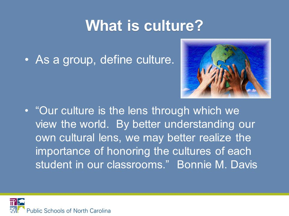 As a group, define culture. Our culture is the lens through which we view the world.