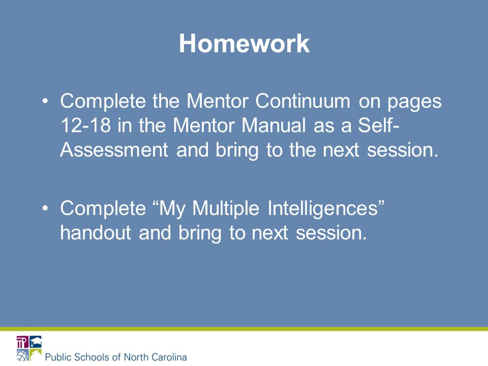 Homework Complete the Mentor Continuum on pages 12-18 in the Mentor Manual as a Self- Assessment and bring to the next session.