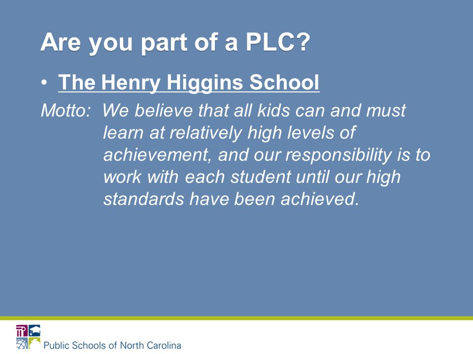 The Henry Higgins School Motto: We believe that all kids can and must learn at relatively high levels of achievement, and our responsibility is to work with each student until our high standards have been achieved.