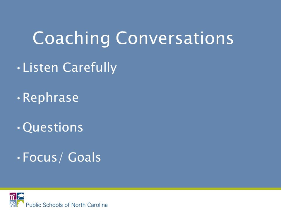 Coaching Conversations Listen Carefully Rephrase Questions Focus/ Goals