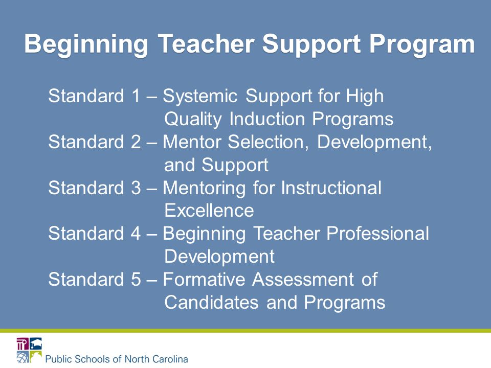 Standard 1 – Systemic Support for High Quality Induction Programs Standard 2 – Mentor Selection, Development, and Support Standard 3 – Mentoring for Instructional Excellence Standard 4 – Beginning Teacher Professional Development Standard 5 – Formative Assessment of Candidates and Programs Beginning Teacher Support Program