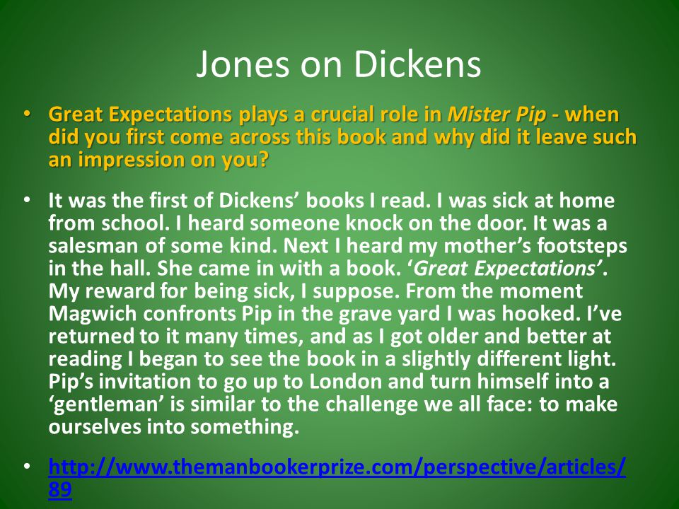 Jones on Dickens Great Expectations plays a crucial role in Mister Pip - when did you first come across this book and why did it leave such an impression on you.