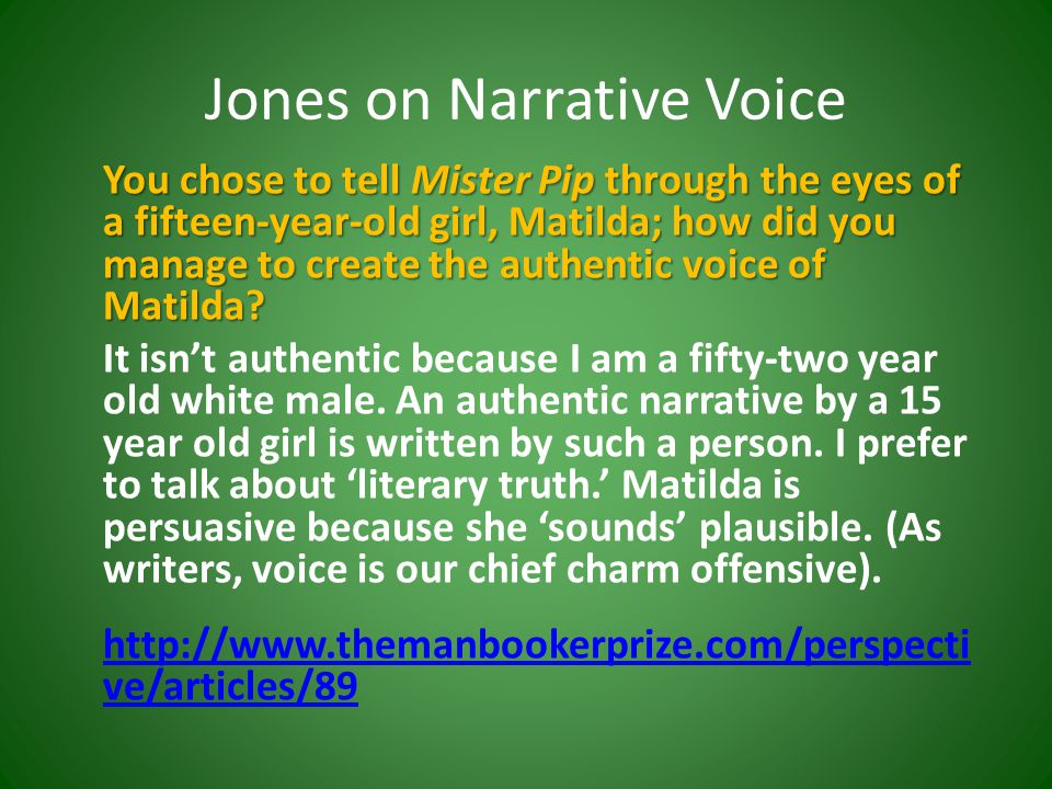 Jones on Narrative Voice You chose to tell Mister Pip through the eyes of a fifteen-year-old girl, Matilda; how did you manage to create the authentic voice of Matilda.
