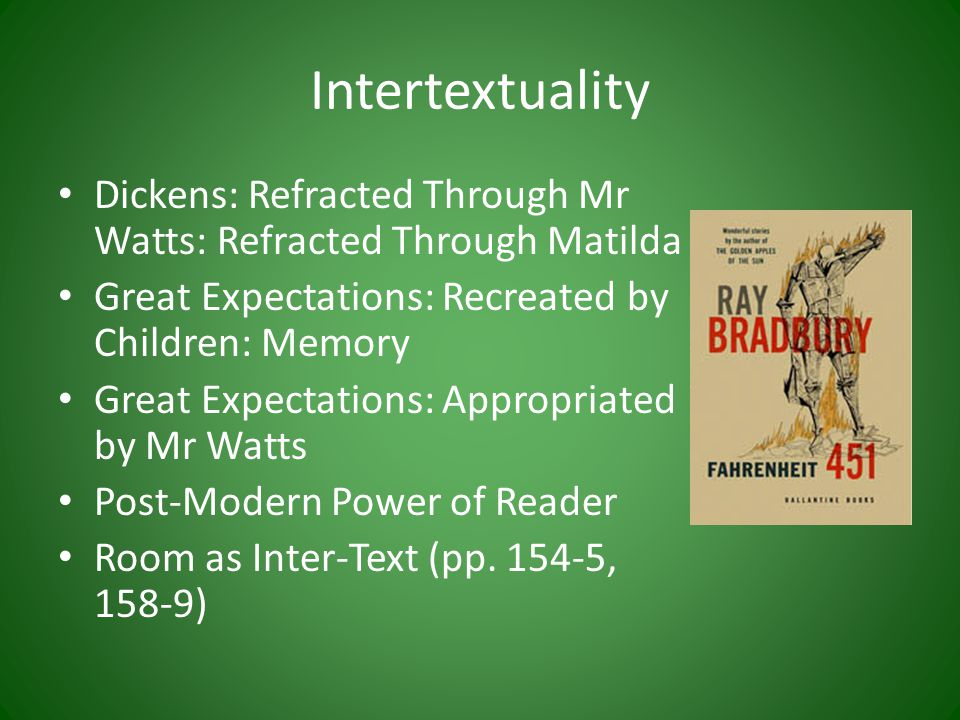 Intertextuality Dickens: Refracted Through Mr Watts: Refracted Through Matilda Great Expectations: Recreated by Children: Memory Great Expectations: Appropriated by Mr Watts Post-Modern Power of Reader Room as Inter-Text (pp.