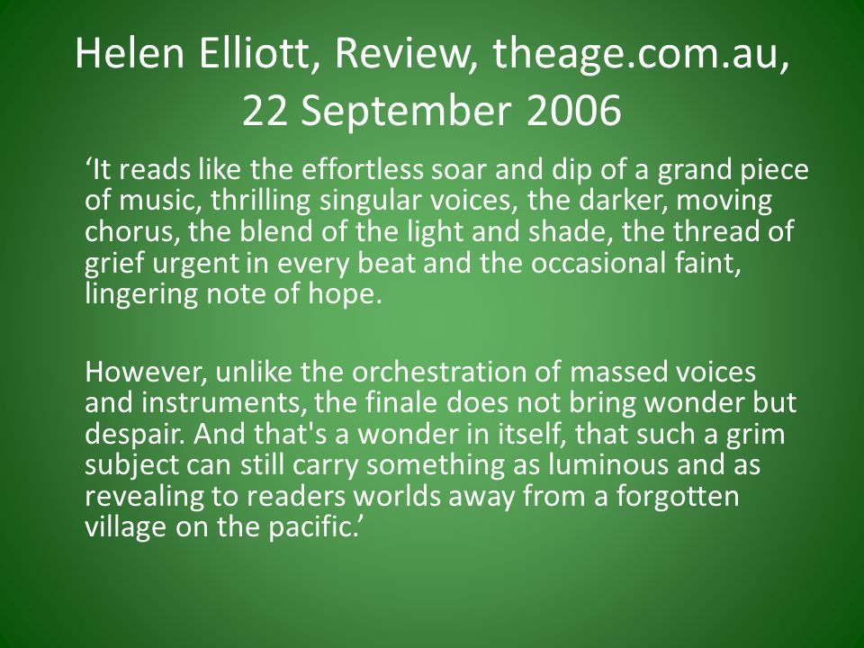 Helen Elliott, Review, theage.com.au, 22 September 2006 'It reads like the effortless soar and dip of a grand piece of music, thrilling singular voices, the darker, moving chorus, the blend of the light and shade, the thread of grief urgent in every beat and the occasional faint, lingering note of hope.