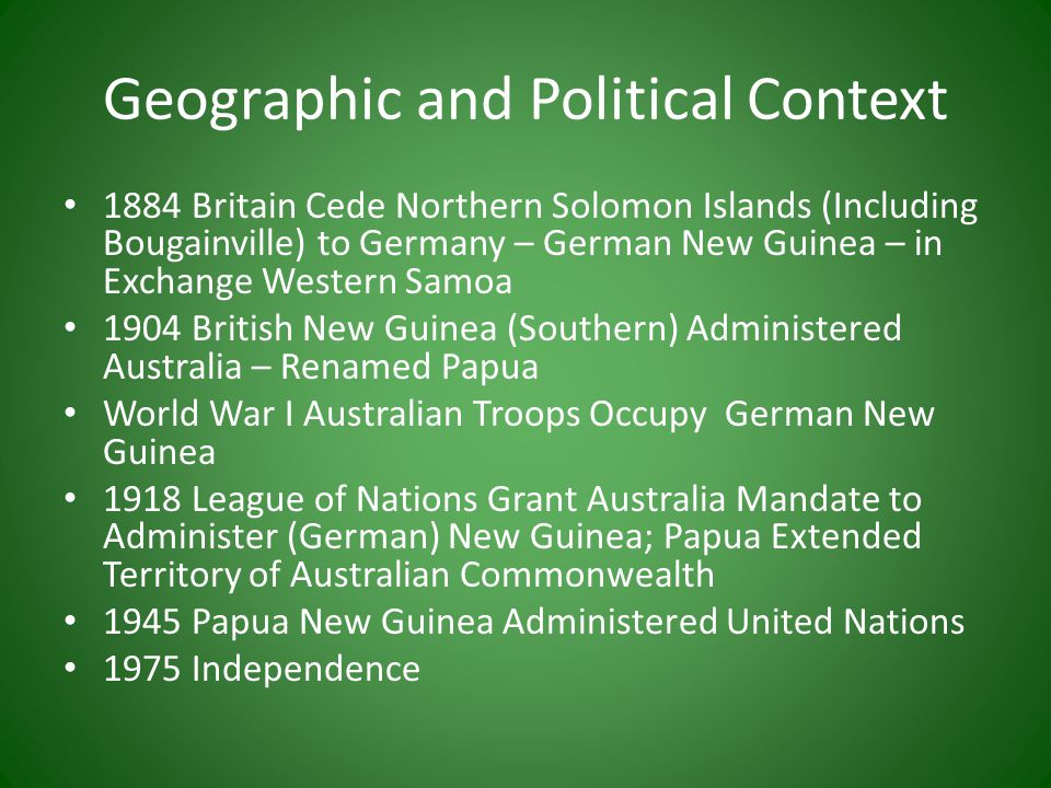 Geographic and Political Context 1884 Britain Cede Northern Solomon Islands (Including Bougainville) to Germany – German New Guinea – in Exchange Western Samoa 1904 British New Guinea (Southern) Administered Australia – Renamed Papua World War I Australian Troops Occupy German New Guinea 1918 League of Nations Grant Australia Mandate to Administer (German) New Guinea; Papua Extended Territory of Australian Commonwealth 1945 Papua New Guinea Administered United Nations 1975 Independence