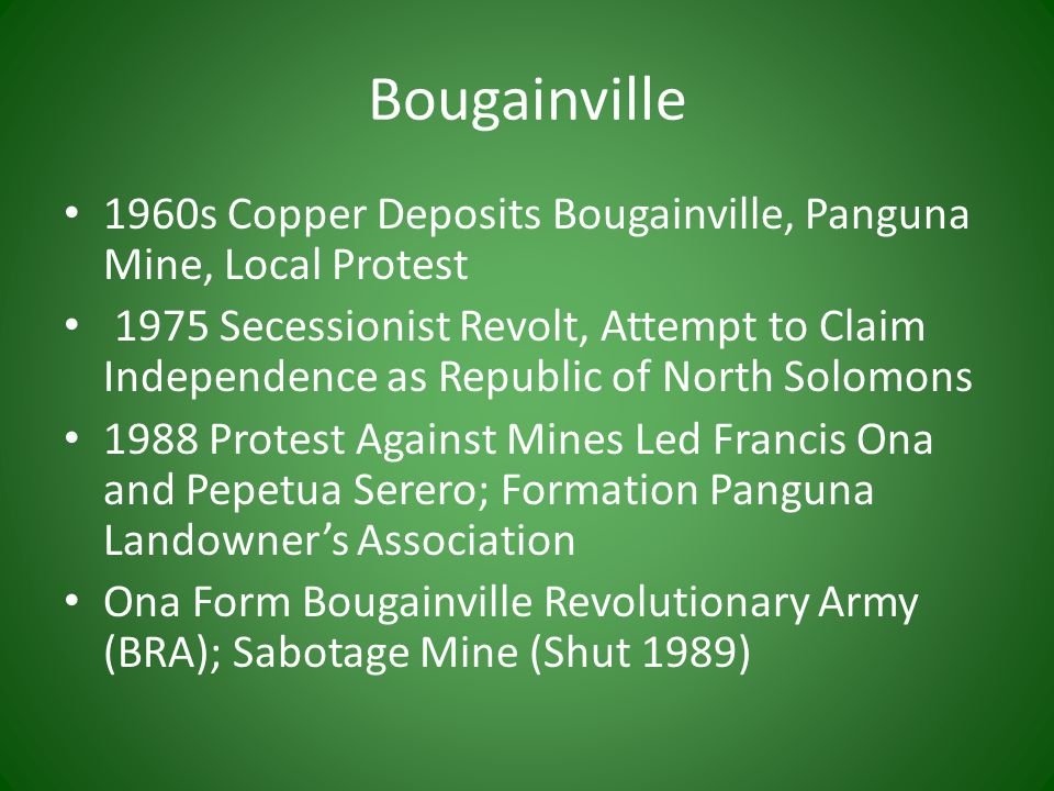 Bougainville 1960s Copper Deposits Bougainville, Panguna Mine, Local Protest 1975 Secessionist Revolt, Attempt to Claim Independence as Republic of North Solomons 1988 Protest Against Mines Led Francis Ona and Pepetua Serero; Formation Panguna Landowner's Association Ona Form Bougainville Revolutionary Army (BRA); Sabotage Mine (Shut 1989)
